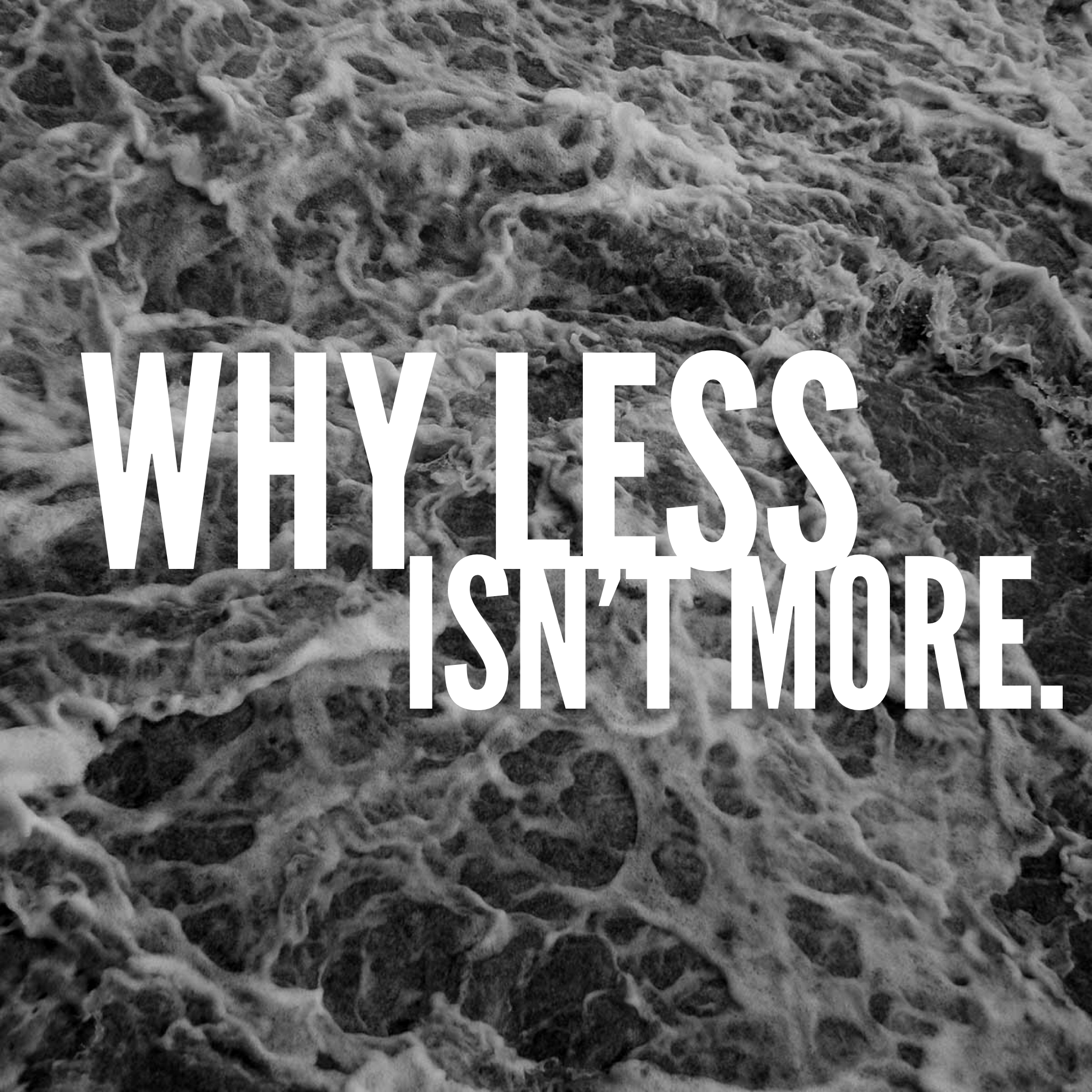 Why Less Isn't More.