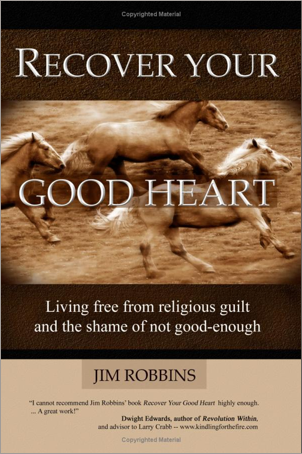 RECOVER YOUR GOOD HEART - Living Free From Religious Guilt and the Shame of Not Good-Enough Jim Robbins